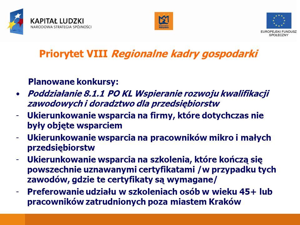 Priorytet VIII Regionalne kadry gospodarki Planowane konkursy: Poddziałanie 8.1.1 PO KL Wspieranie rozwoju kwalifikacji zawodowych i doradztwo dla przedsiębiorstw -Ukierunkowanie wsparcia na firmy, które dotychczas nie były objęte wsparciem -Ukierunkowanie wsparcia na pracowników mikro i małych przedsiębiorstw -Ukierunkowanie wsparcia na szkolenia, które kończą się powszechnie uznawanymi certyfikatami /w przypadku tych zawodów, gdzie te certyfikaty są wymagane/ -Preferowanie udziału w szkoleniach osób w wieku 45+ lub pracowników zatrudnionych poza miastem Kraków