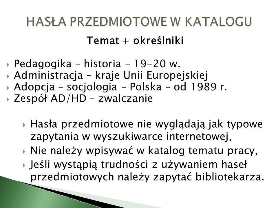 Temat + określniki Pedagogika – historia – 19-20 w. Administracja – kraje Unii Europejskiej Adopcja – socjologia – Polska – od 1989 r. Zespół AD/HD –