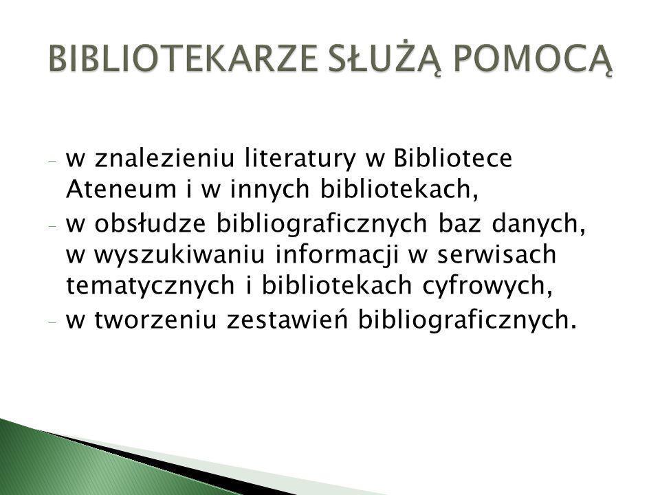 - w znalezieniu literatury w Bibliotece Ateneum i w innych bibliotekach, - w obsłudze bibliograficznych baz danych, w wyszukiwaniu informacji w serwis