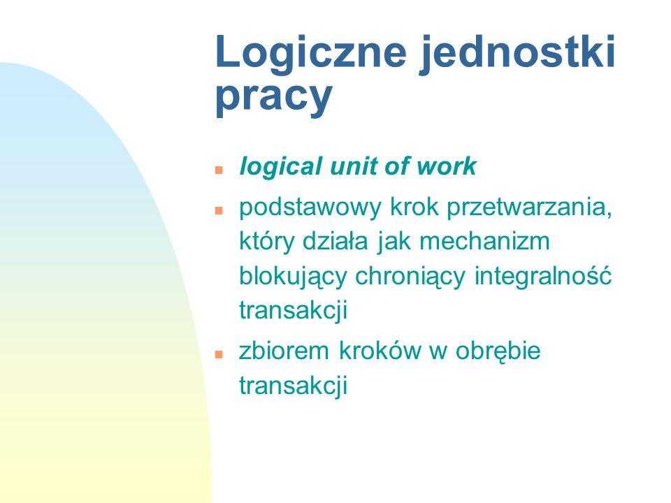 Logiczne jednostki pracy n logical unit of work n podstawowy krok przetwarzania, który działa jak mechanizm blokujący chroniący integralność transakcj