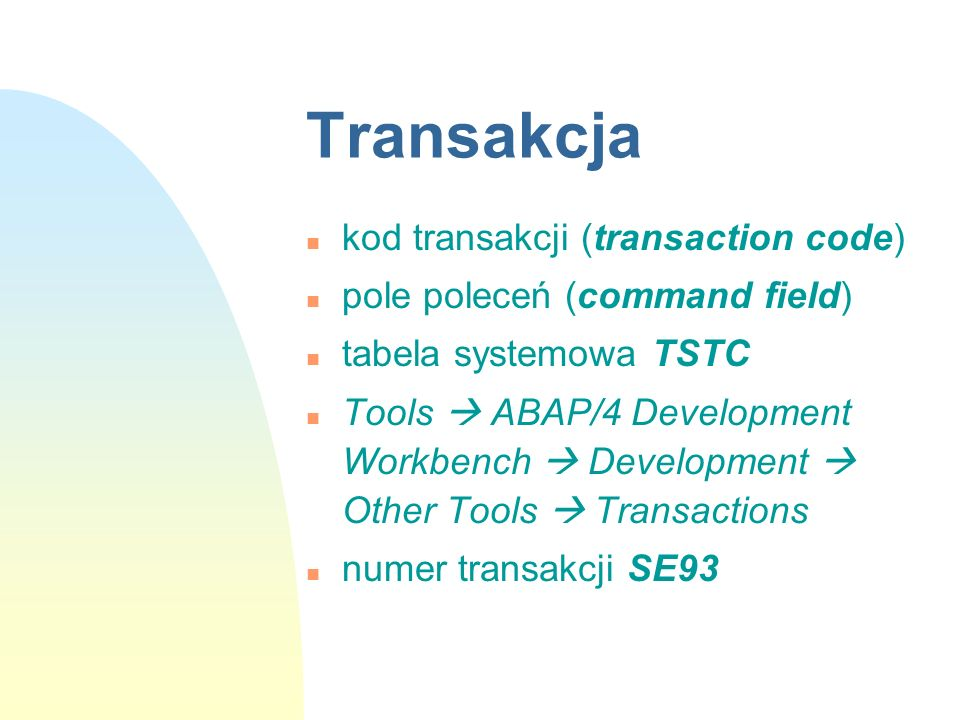 Transakcja n kod transakcji (transaction code) n pole poleceń (command field) n tabela systemowa TSTC n Tools ABAP/4 Development Workbench Development