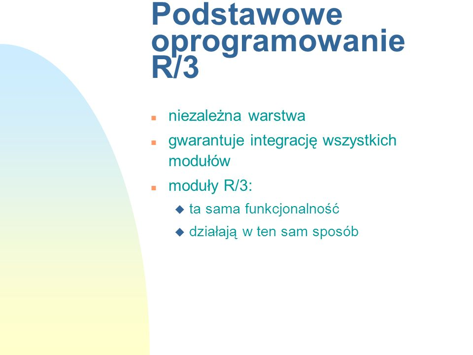 Podstawowe oprogramowanie R/3 n niezależna warstwa n gwarantuje integrację wszystkich modułów n moduły R/3: u ta sama funkcjonalność u działają w ten