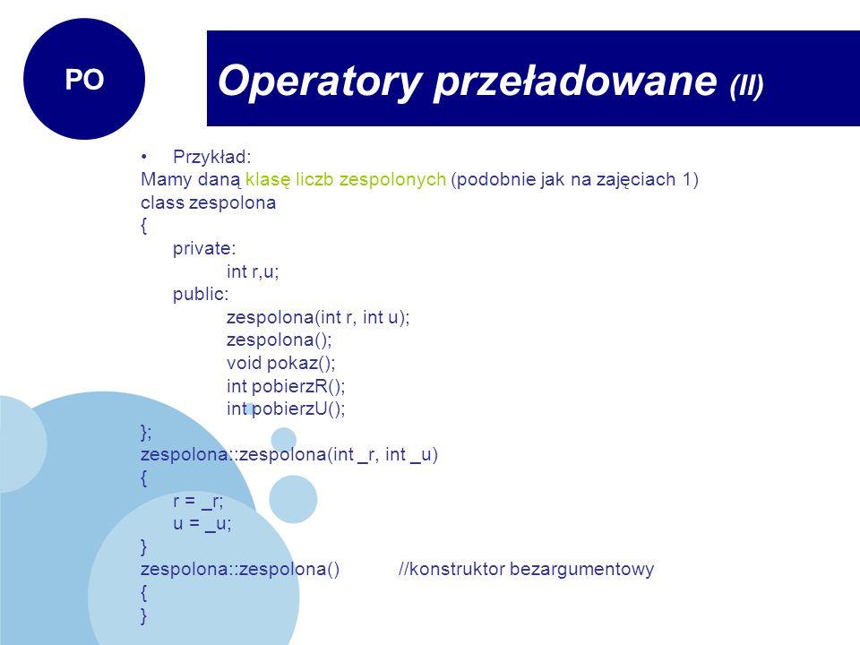 Przykład: Mamy daną klasę liczb zespolonych (podobnie jak na zajęciach 1) class zespolona { private: int r,u; public: zespolona(int r, int u); zespolona(); void pokaz(); int pobierzR(); int pobierzU(); }; zespolona::zespolona(int _r, int _u) { r = _r; u = _u; } zespolona::zespolona()//konstruktor bezargumentowy { } Operatory przeładowane (II) PO