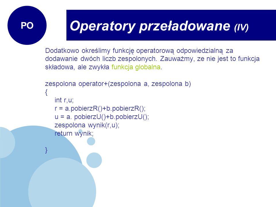 Pozostaje nam określić operacje wykonywane w funkcji main: void main() { //pierwsza liczba zespolona zespolona a(10,5); //druga liczba zespolona zespolona b(2,3); zespolona suma;//tutaj uzyty zostanie konstruktor bezargumentowy //suma liczb zespolonych obliczana za pomocą operatora + //tutaj zadziala nasz operator zgodnie ze zdefiniowana funkcja operatorowa suma = a+b; //wyswietlenie wartosci liczb i sumy a.pokaz(); b.pokaz(); suma.pokaz(); } Operatory przeładowane (V) PO