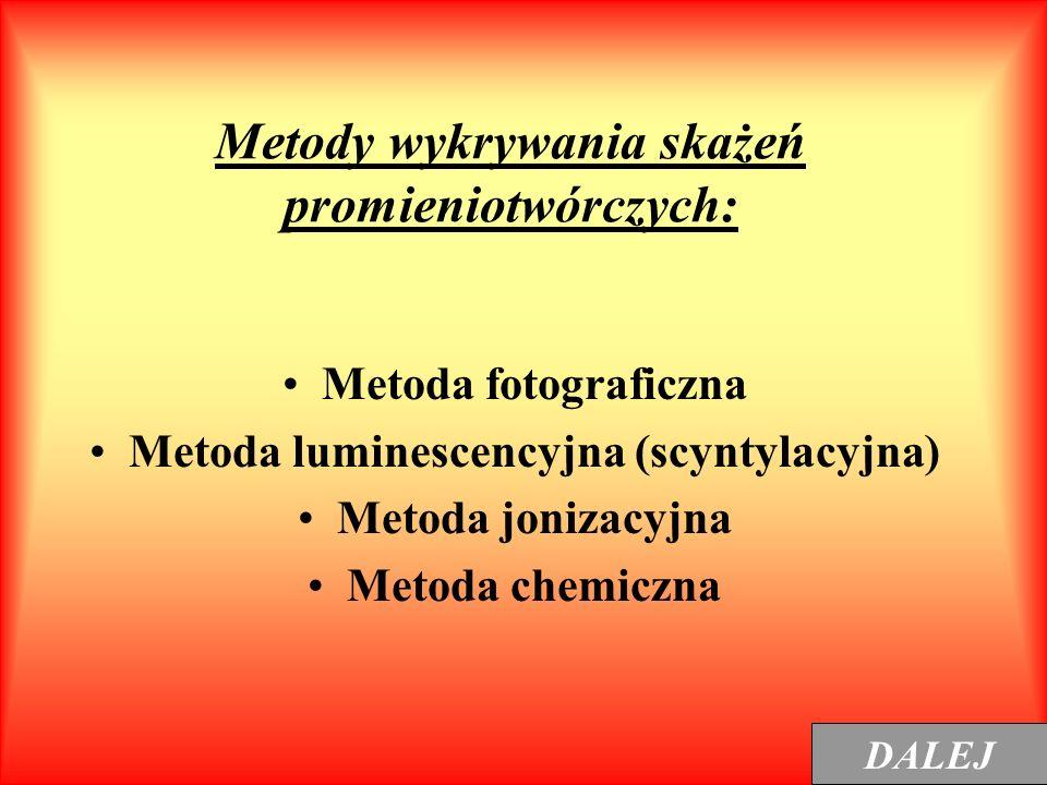 Metody wykrywania skażeń promieniotwórczych: Metoda fotograficzna Metoda luminescencyjna (scyntylacyjna) Metoda jonizacyjna Metoda chemiczna DALEJ
