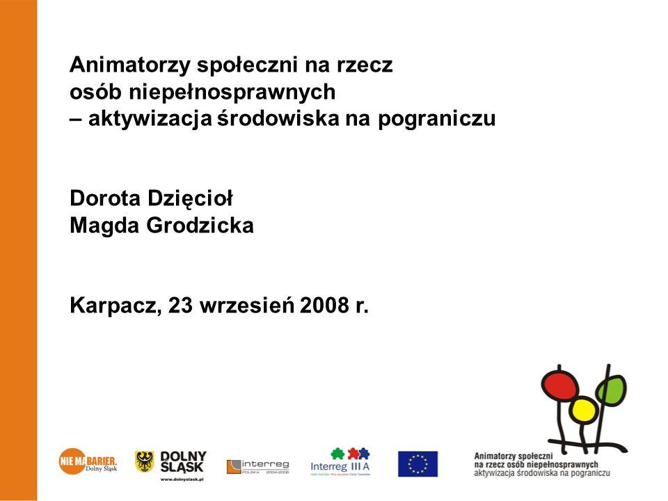Animatorzy społeczni na rzecz osób niepełnosprawnych – aktywizacja środowiska na pograniczu Dorota Dzięcioł Magda Grodzicka Karpacz, 23 wrzesień 2008