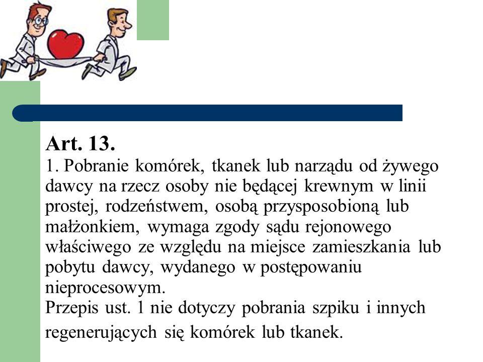 Art. 13. 1. Pobranie komórek, tkanek lub narządu od żywego dawcy na rzecz osoby nie będącej krewnym w linii prostej, rodzeństwem, osobą przysposobioną