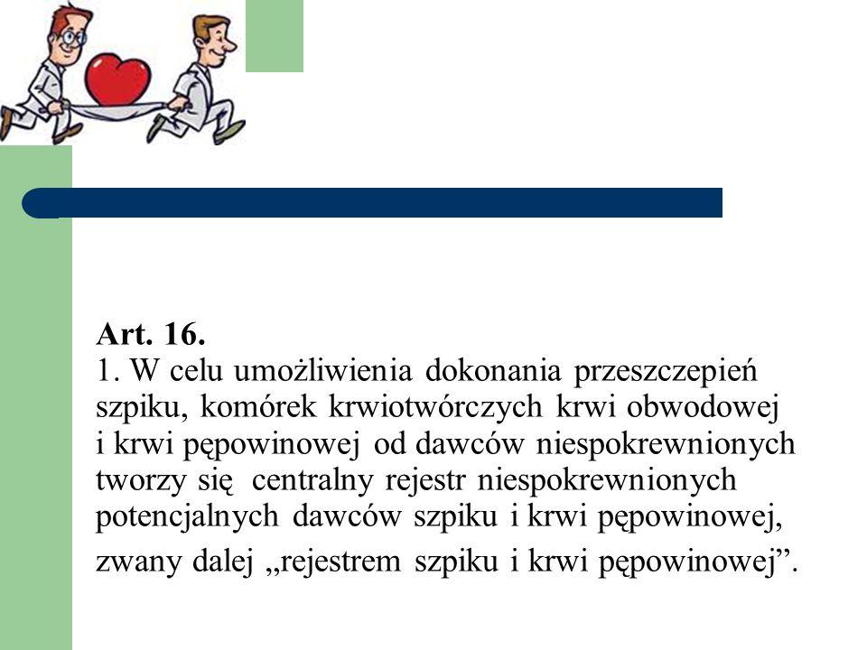 Art. 16. 1. W celu umożliwienia dokonania przeszczepień szpiku, komórek krwiotwórczych krwi obwodowej i krwi pępowinowej od dawców niespokrewnionych t