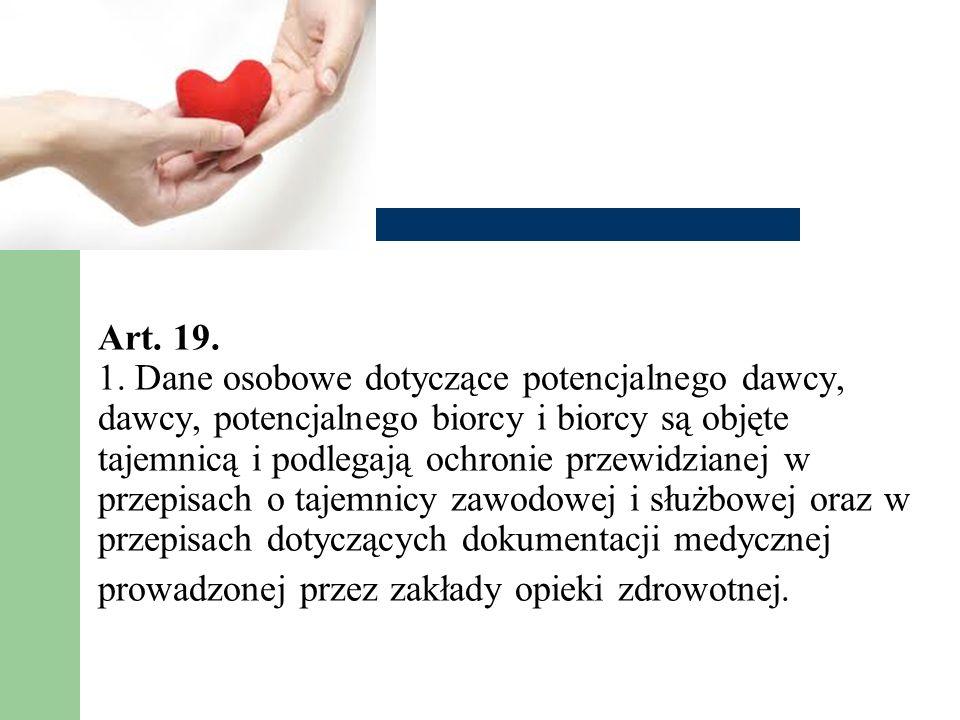 Art. 19. 1. Dane osobowe dotyczące potencjalnego dawcy, dawcy, potencjalnego biorcy i biorcy są objęte tajemnicą i podlegają ochronie przewidzianej w
