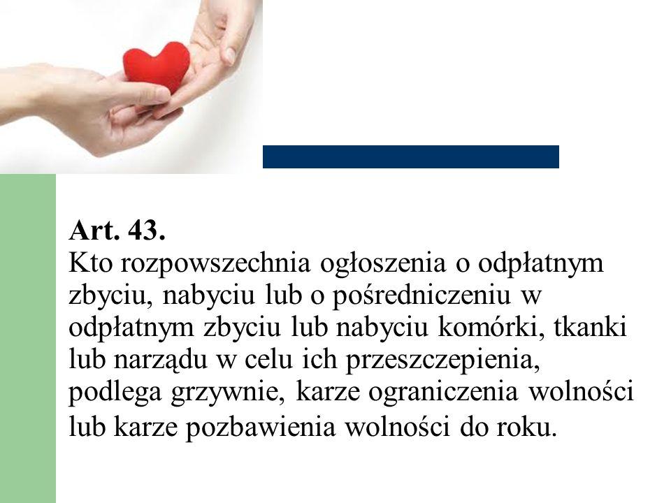 Art. 43. Kto rozpowszechnia ogłoszenia o odpłatnym zbyciu, nabyciu lub o pośredniczeniu w odpłatnym zbyciu lub nabyciu komórki, tkanki lub narządu w c