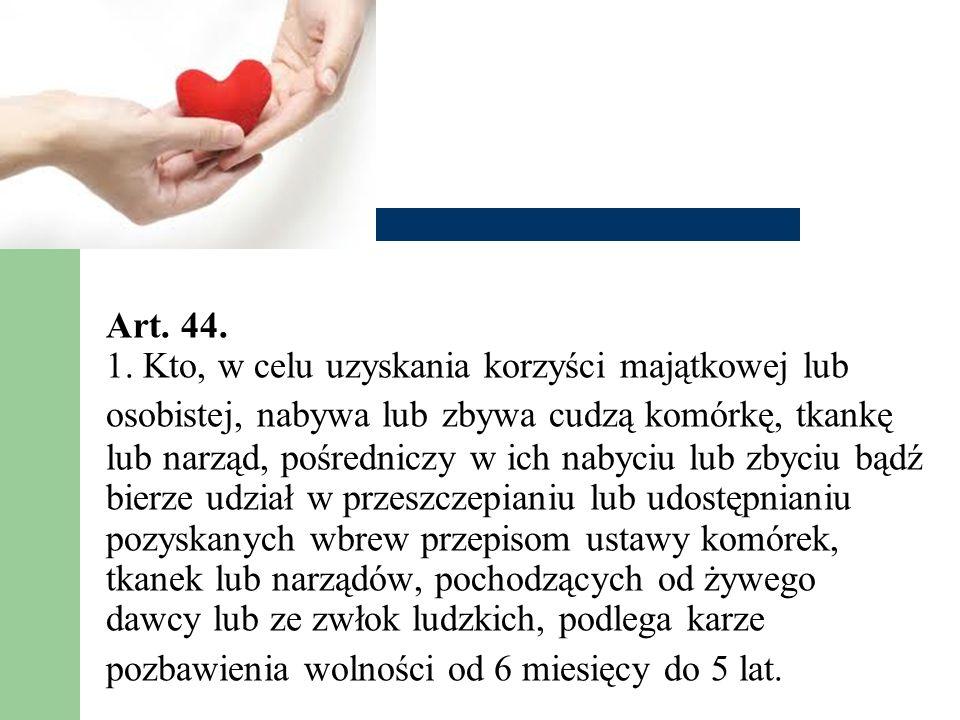 Art. 44. 1. Kto, w celu uzyskania korzyści majątkowej lub osobistej, nabywa lub zbywa cudzą komórkę, tkankę lub narząd, pośredniczy w ich nabyciu lub