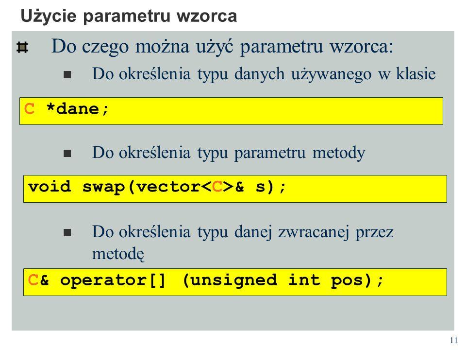 11 Użycie parametru wzorca Do czego można użyć parametru wzorca: Do określenia typu danych używanego w klasie Do określenia typu parametru metody Do określenia typu danej zwracanej przez metodę C *dane; void swap(vector & s); C& operator[] (unsigned int pos);
