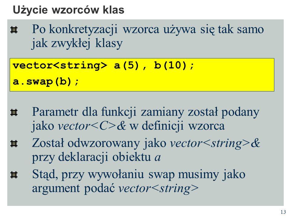 13 Użycie wzorców klas Po konkretyzacji wzorca używa się tak samo jak zwykłej klasy Parametr dla funkcji zamiany został podany jako vector & w definicji wzorca Został odwzorowany jako vector & przy deklaracji obiektu a Stąd, przy wywołaniu swap musimy jako argument podać vector vector a(5), b(10); a.swap(b);