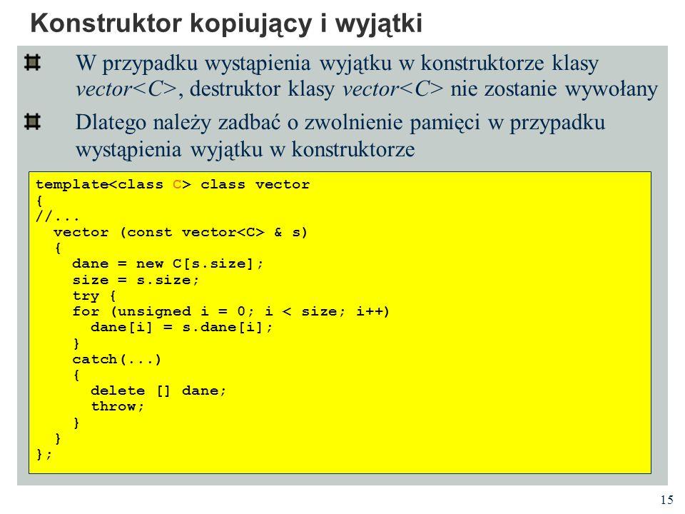 15 Konstruktor kopiujący i wyjątki W przypadku wystąpienia wyjątku w konstruktorze klasy vector, destruktor klasy vector nie zostanie wywołany Dlatego należy zadbać o zwolnienie pamięci w przypadku wystąpienia wyjątku w konstruktorze template class vector { //...