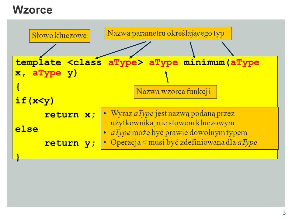 4 Wzorce #include using namespace std; template T minimum (T x, T y) { if (x < y) return x; else return y; } int main () { int x = 50, y = 30; string a = hello , b = goodbye ; cout << minimum for ints << minimum (x, y) << endl; cout << minimum for strings << minimum (a, b) << endl; } Definicja wzorca funkcji Konkretyzacja wzorca dla danego typu/typów argumentów