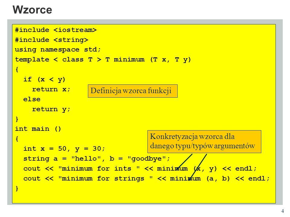 5 Wzorce Składnia deklaracji wzorca: Wzorzec klasy Wzorzec funkcji template ReturnType functionName(arguments) { // function definition } template className { // class definition };