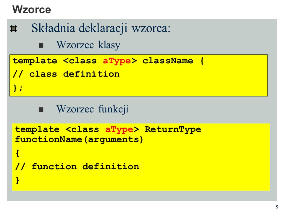 5 Wzorce Składnia deklaracji wzorca: Wzorzec klasy Wzorzec funkcji template ReturnType functionName(arguments) { // function definition } template className { // class definition };