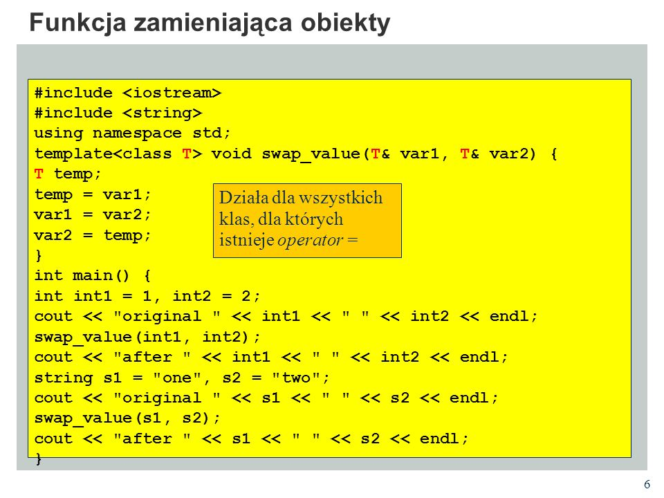 6 Funkcja zamieniająca obiekty #include using namespace std; template void swap_value(T& var1, T& var2) { T temp; temp = var1; var1 = var2; var2 = temp; } int main() { int int1 = 1, int2 = 2; cout << original << int1 << << int2 << endl; swap_value(int1, int2); cout << after << int1 << << int2 << endl; string s1 = one , s2 = two ; cout << original << s1 << << s2 << endl; swap_value(s1, s2); cout << after << s1 << << s2 << endl; } Działa dla wszystkich klas, dla których istnieje operator =