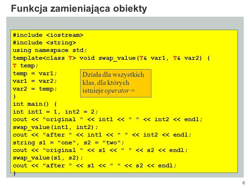 7 Funkcja zamieniająca obiekty // using swap_value template as before class Value { private: int x; public: Value(int i = 0) : x(i) {} friend ostream& operator<<(ostream& out, Value v); }; ostream& operator<<(ostream& out, Value v) { out << value( << v.x << ) ; return out; } int main() { Value v1(5), v2(10); cout << original << v1 << << v2 << endl; swap_value(v1, v2); cout << after << v1 << << v2 << endl; }