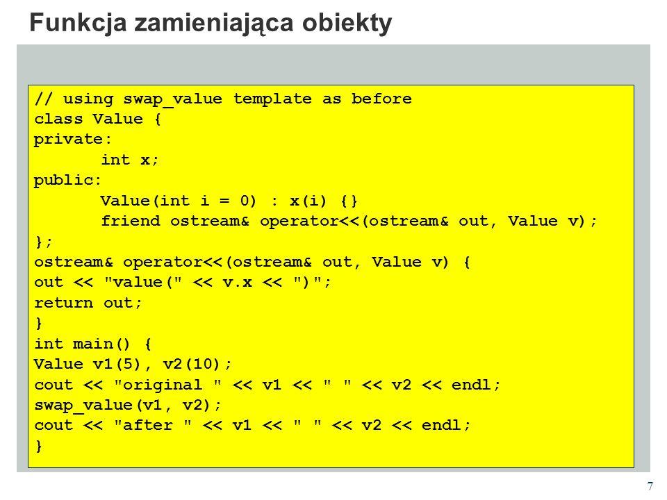 8 Sortowanie bąbelkowe // using swap_value template as before template void bubblesort (T * A, unsigned int size) { for (unsigned int i = 0; i < size-1; i++) for (unsigned int j = size - 1; j > i; j--) if (A[j] < A[j-1]) swap_value (A[j], A[j-1]); } int main () { string S[5]={ ula , ala , ola , genowefa , stefania }; int I[3]={4,1234,-7}; bubblesort(S,5); bubblesort(I,3); for(int i=0;i<5;i++) cout<<S[i]<<endl; for(int i=0;i<3;i++) cout<<I[i]<<endl; } Działa dla wszystkich klas, dla których istnieje operator < i operator =