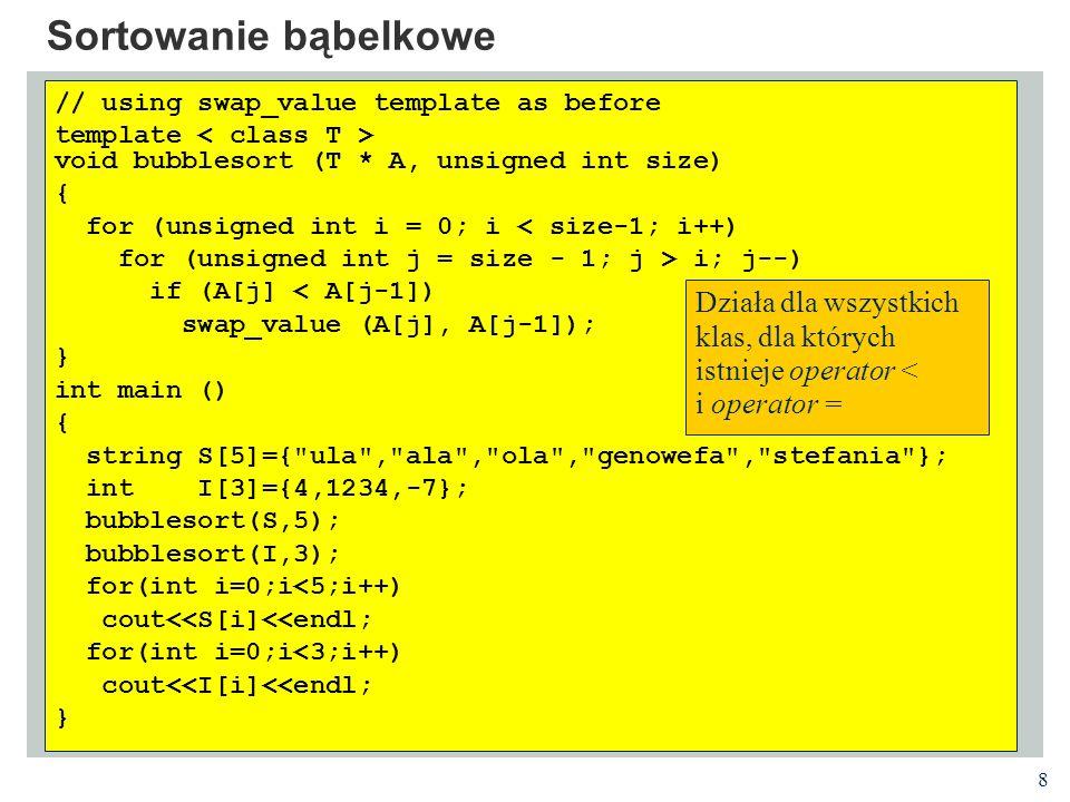 19 Wzorce klas i kontrola typów Ciała metod używają tych samych algorytmów dla wektora liczb całkowitych, liczb rzeczywistych czy łańcuchów tekstowych Kompilator wykonuje jednak kontrolę typów Jeżeli napiszemy kompilator wygeneruje trzy różne klasy z normalnymi regułami kontroli typów vector a; vector b; vector c; a[7]= ala ; //compile-time error