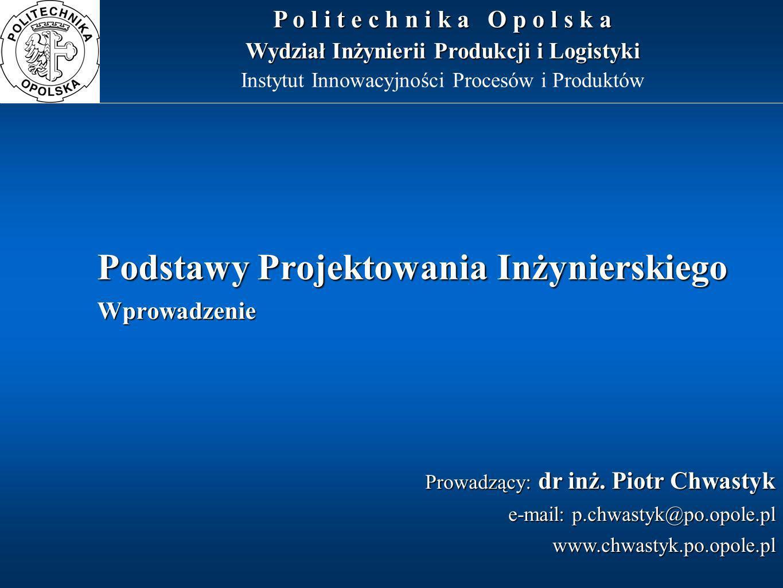 Podstawy Projektowania Inżynierskiego Wprowadzenie Prowadzący: dr inż. Piotr Chwastyk e-mail: p.chwastyk@po.opole.pl www.chwastyk.po.opole.pl P o l i