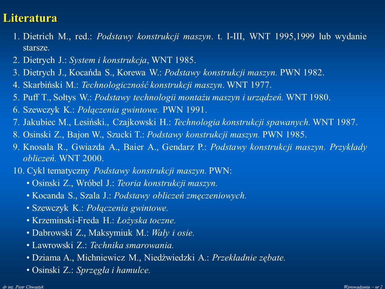 Wprowadzenie – nr 2dr inż. Piotr Chwastyk Literatura 1.Dietrich M., red.: Podstawy konstrukcji maszyn. t. I-III, WNT 1995,1999 lub wydanie starsze. 2.
