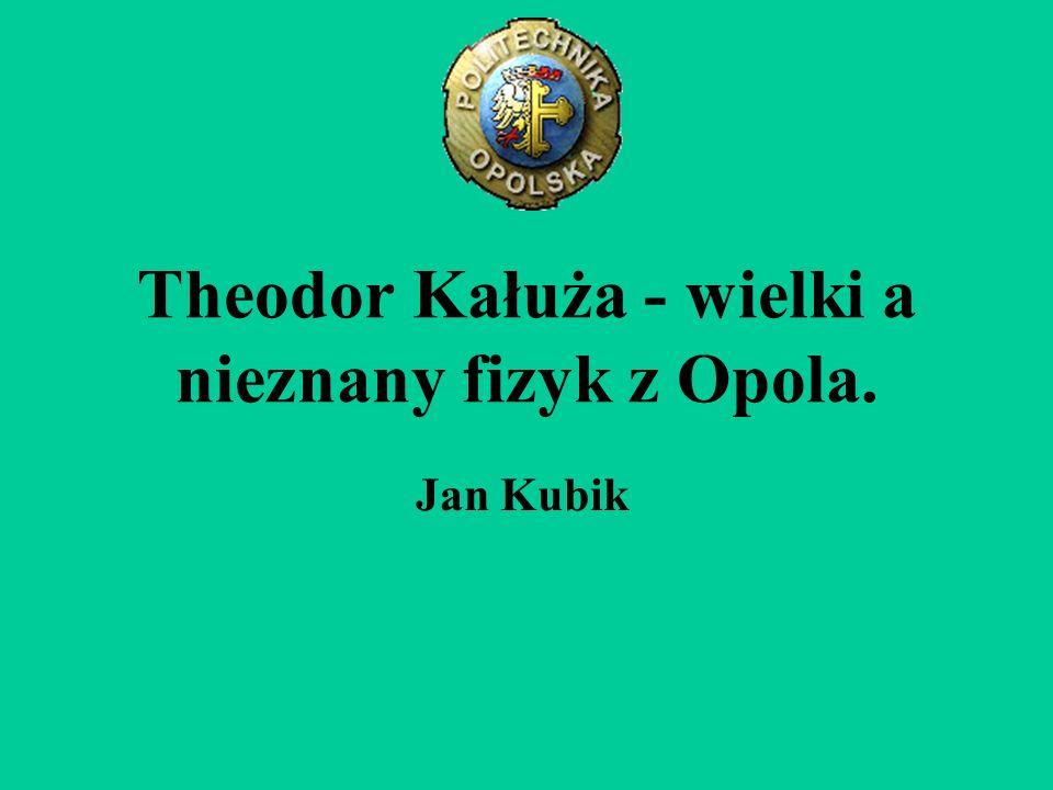 Theodor Kałuża - wielki a nieznany fizyk z Opola. Jan Kubik
