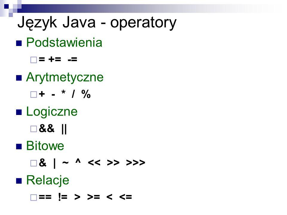 Język Java - operatory Podstawienia = += -= Arytmetyczne + - * / % Logiczne && || Bitowe & | ~ ^ > >>> Relacje == != > >= < <=