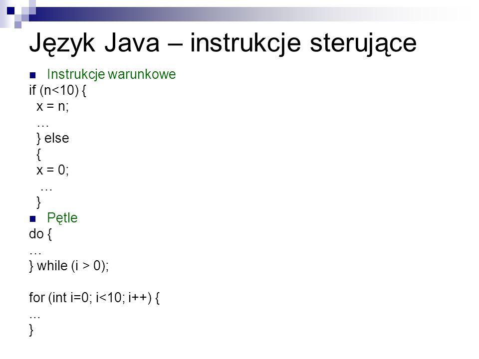 Język Java – instrukcje sterujące Instrukcje warunkowe if (n<10) { x = n; … } else { x = 0; … } Pętle do { … } while (i > 0); for (int i=0; i<10; i++)