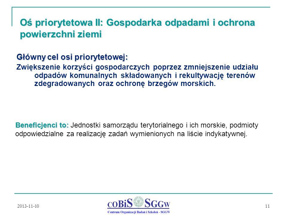 2013-11-10 11 Oś priorytetowa II: Gospodarka odpadami i ochrona powierzchni ziemi Główny cel osi priorytetowej: Zwiększenie korzyści gospodarczych poprzez zmniejszenie udziału odpadów komunalnych składowanych i rekultywację terenów zdegradowanych oraz ochronę brzegów morskich.