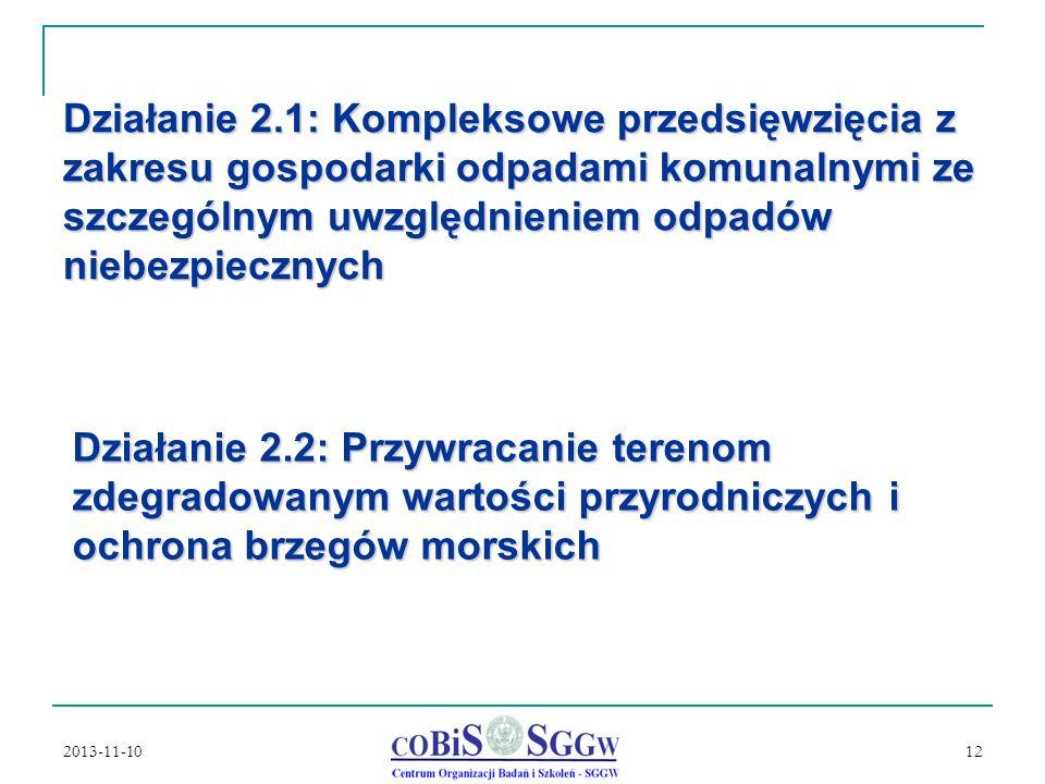 2013-11-10 12 Działanie 2.1: Kompleksowe przedsięwzięcia z zakresu gospodarki odpadami komunalnymi ze szczególnym uwzględnieniem odpadów niebezpiecznych Działanie 2.2: Przywracanie terenom zdegradowanym wartości przyrodniczych i ochrona brzegów morskich
