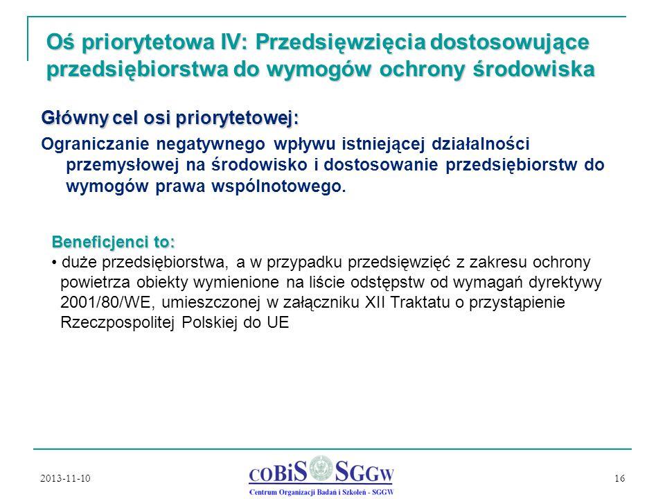 2013-11-10 16 Oś priorytetowa IV: Przedsięwzięcia dostosowujące przedsiębiorstwa do wymogów ochrony środowiska Główny cel osi priorytetowej: Ograniczanie negatywnego wpływu istniejącej działalności przemysłowej na środowisko i dostosowanie przedsiębiorstw do wymogów prawa wspólnotowego.