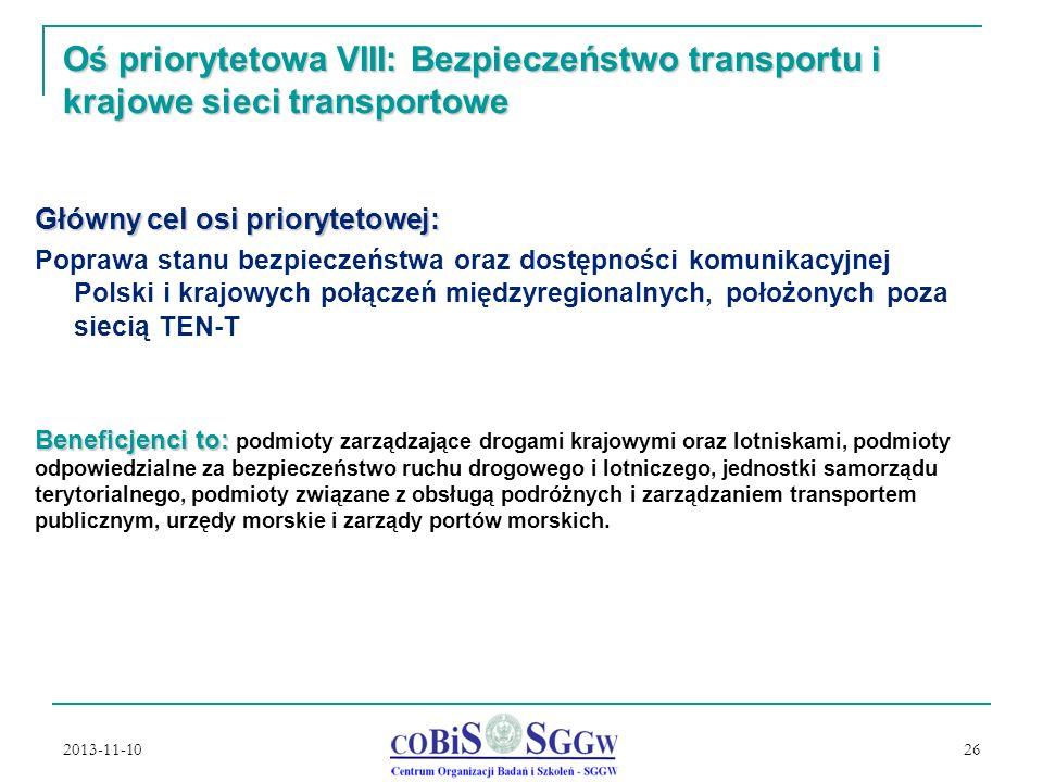 2013-11-10 26 Oś priorytetowa VIII: Bezpieczeństwo transportu i krajowe sieci transportowe Główny cel osi priorytetowej: Poprawa stanu bezpieczeństwa oraz dostępności komunikacyjnej Polski i krajowych połączeń międzyregionalnych, położonych poza siecią TEN-T Beneficjenci to: Beneficjenci to: podmioty zarządzające drogami krajowymi oraz lotniskami, podmioty odpowiedzialne za bezpieczeństwo ruchu drogowego i lotniczego, jednostki samorządu terytorialnego, podmioty związane z obsługą podróżnych i zarządzaniem transportem publicznym, urzędy morskie i zarządy portów morskich.