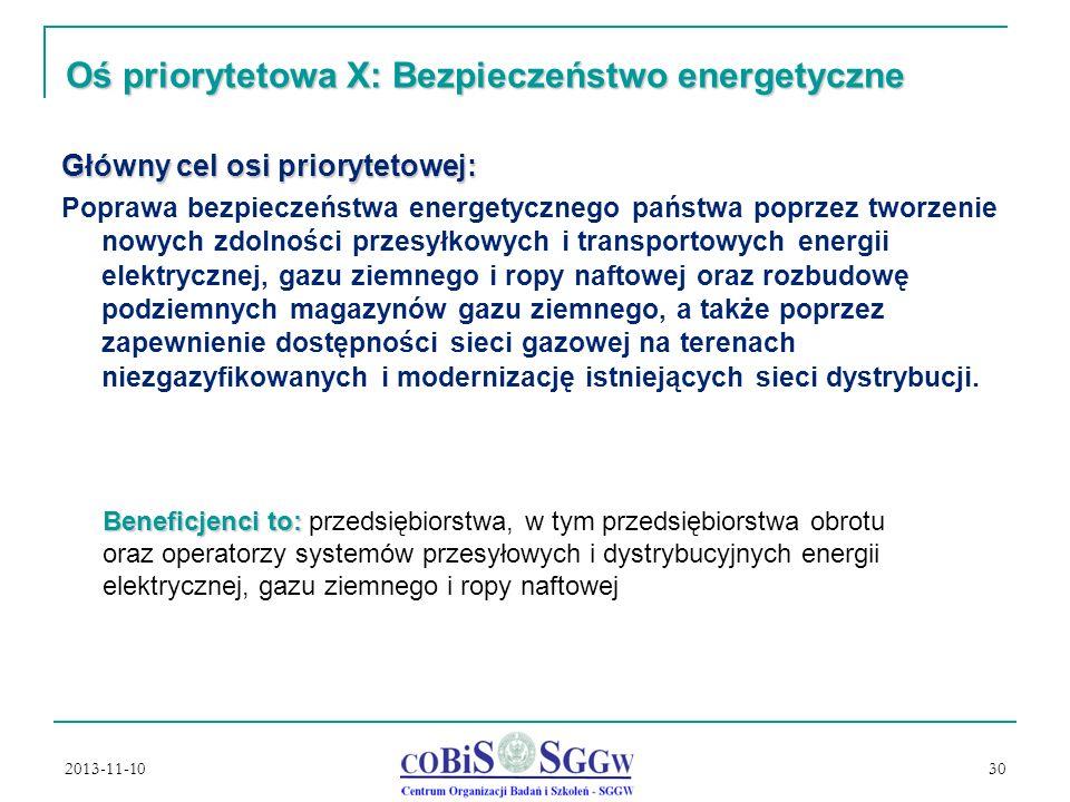2013-11-10 30 Oś priorytetowa X: Bezpieczeństwo energetyczne Główny cel osi priorytetowej: Poprawa bezpieczeństwa energetycznego państwa poprzez tworzenie nowych zdolności przesyłkowych i transportowych energii elektrycznej, gazu ziemnego i ropy naftowej oraz rozbudowę podziemnych magazynów gazu ziemnego, a także poprzez zapewnienie dostępności sieci gazowej na terenach niezgazyfikowanych i modernizację istniejących sieci dystrybucji.