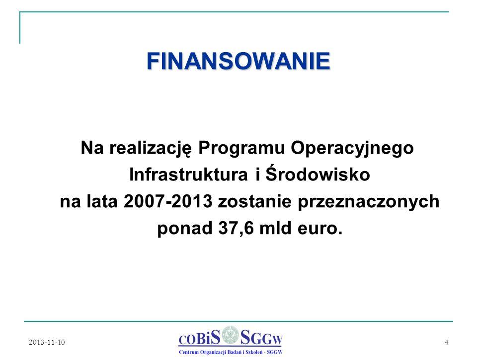 2013-11-10 4 FINANSOWANIE n Na realizację Programu Operacyjnego n Infrastruktura i Środowisko n na lata 2007-2013 zostanie przeznaczonych n ponad 37,6 mld euro.