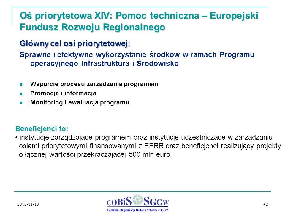 2013-11-10 42 Oś priorytetowa XIV: Pomoc techniczna – Europejski Fundusz Rozwoju Regionalnego Główny cel osi priorytetowej: Sprawne i efektywne wykorzystanie środków w ramach Programu operacyjnego Infrastruktura i Środowisko Wsparcie procesu zarządzania programem Promocja i informacja Monitoring i ewaluacja programu Beneficjenci to: instytucje zarządzające programem oraz instytucje uczestniczące w zarządzaniu osiami priorytetowymi finansowanymi z EFRR oraz beneficjenci realizujący projekty o łącznej wartości przekraczającej 500 mln euro