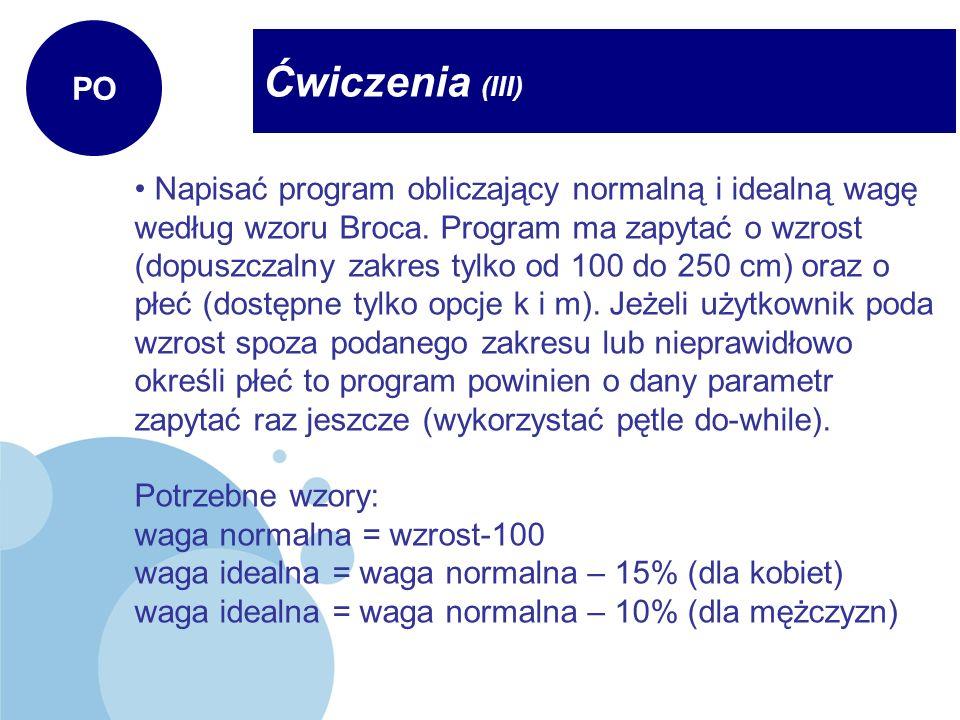 Ćwiczenia (III) PO Napisać program obliczający normalną i idealną wagę według wzoru Broca. Program ma zapytać o wzrost (dopuszczalny zakres tylko od 1