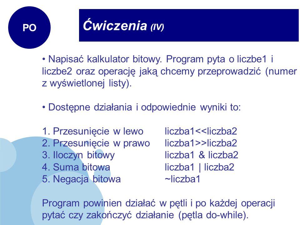 Ćwiczenia (IV) PO Napisać kalkulator bitowy. Program pyta o liczbe1 i liczbe2 oraz operację jaką chcemy przeprowadzić (numer z wyświetlonej listy). Do