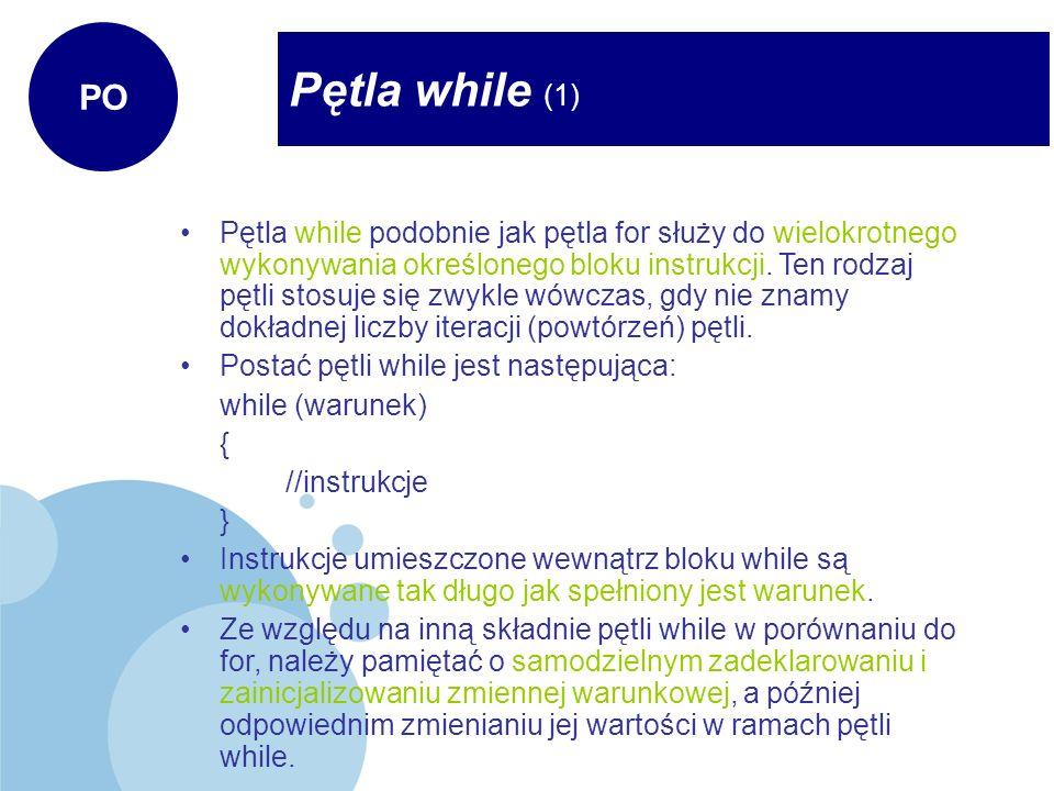 Pętla while (1) PO Pętla while podobnie jak pętla for służy do wielokrotnego wykonywania określonego bloku instrukcji. Ten rodzaj pętli stosuje się zw