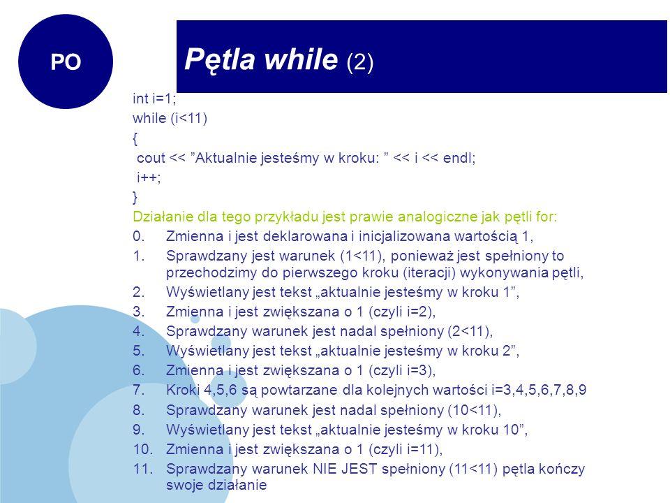 Pętla while (2) PO int i=1; while (i<11) { cout << Aktualnie jesteśmy w kroku: << i << endl; i++; } Działanie dla tego przykładu jest prawie analogicz