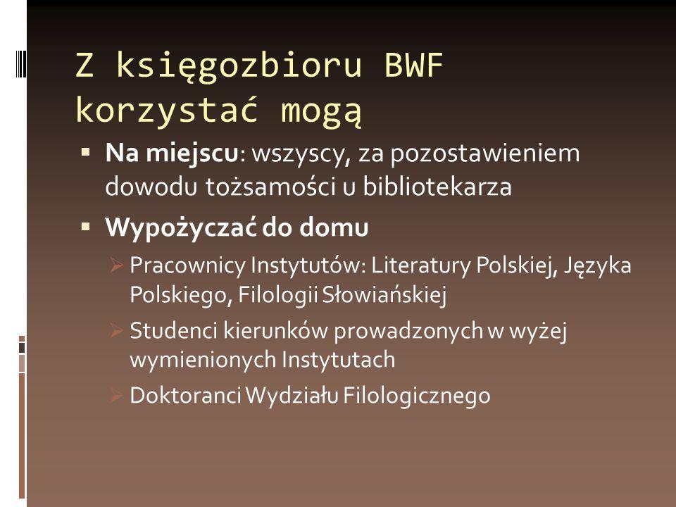 Z księgozbioru BWF korzystać mogą Na miejscu: wszyscy, za pozostawieniem dowodu tożsamości u bibliotekarza Wypożyczać do domu Pracownicy Instytutów: L