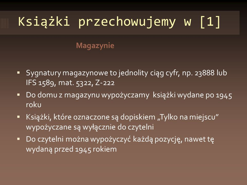 Książki przechowujemy w [1] Magazynie Sygnatury magazynowe to jednolity ciąg cyfr, np. 23888 lub IFS 1589, mat. 5322, Z-222 Do domu z magazynu wypożyc