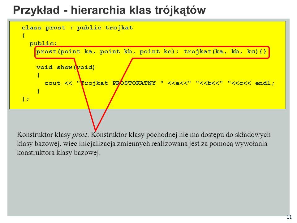 11 Przykład - hierarchia klas trójkątów class prost : public trojkat { public: prost(point ka, point kb, point kc): trojkat(ka, kb, kc){} void show(vo