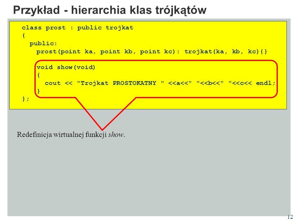 12 Przykład - hierarchia klas trójkątów class prost : public trojkat { public: prost(point ka, point kb, point kc): trojkat(ka, kb, kc){} void show(vo