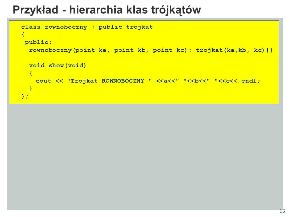 13 Przykład - hierarchia klas trójkątów class rownoboczny : public trojkat { public: rownoboczny(point ka, point kb, point kc): trojkat(ka,kb, kc){} v