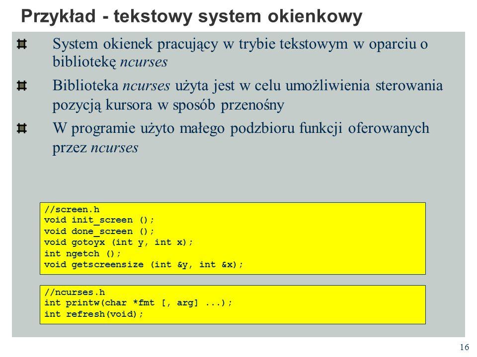 16 Przykład - tekstowy system okienkowy System okienek pracujący w trybie tekstowym w oparciu o bibliotekę ncurses Biblioteka ncurses użyta jest w cel