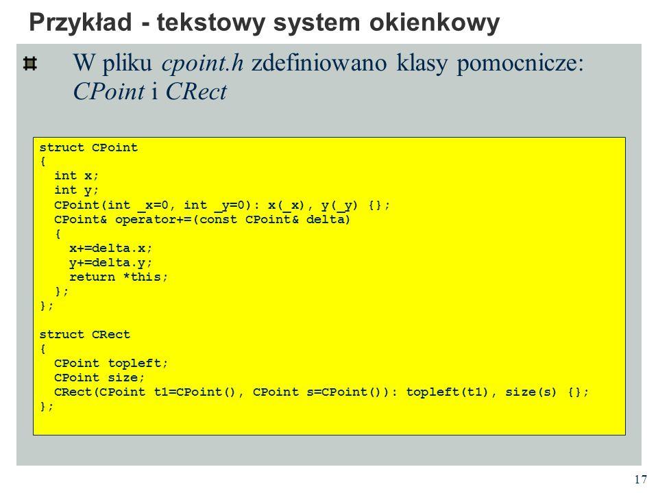 17 Przykład - tekstowy system okienkowy W pliku cpoint.h zdefiniowano klasy pomocnicze: CPoint i CRect struct CPoint { int x; int y; CPoint(int _x=0,