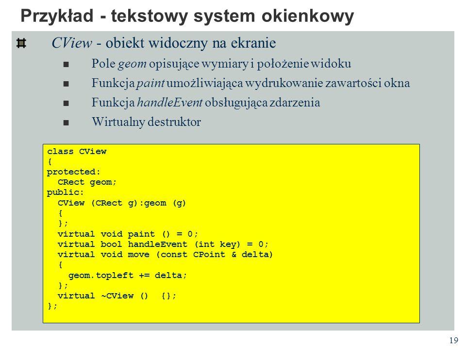 19 Przykład - tekstowy system okienkowy CView - obiekt widoczny na ekranie Pole geom opisujące wymiary i położenie widoku Funkcja paint umożliwiająca