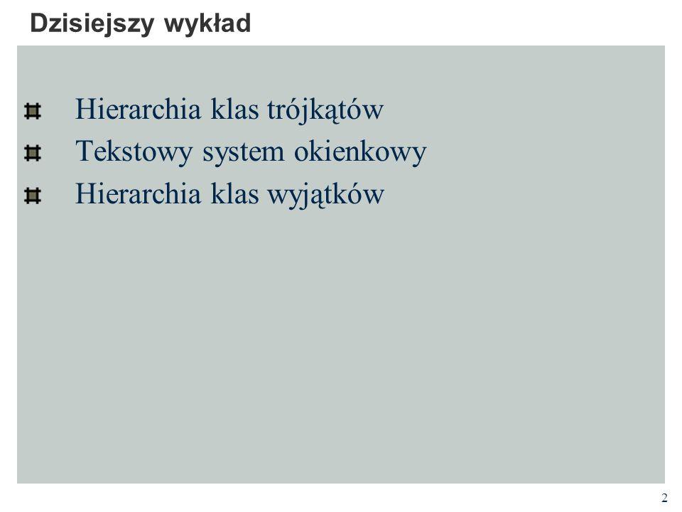 2 Dzisiejszy wykład Hierarchia klas trójkątów Tekstowy system okienkowy Hierarchia klas wyjątków